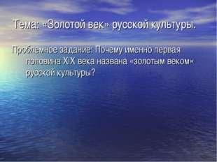 Тема: «Золотой век» русской культуры. Проблемное задание: Почему именно перва