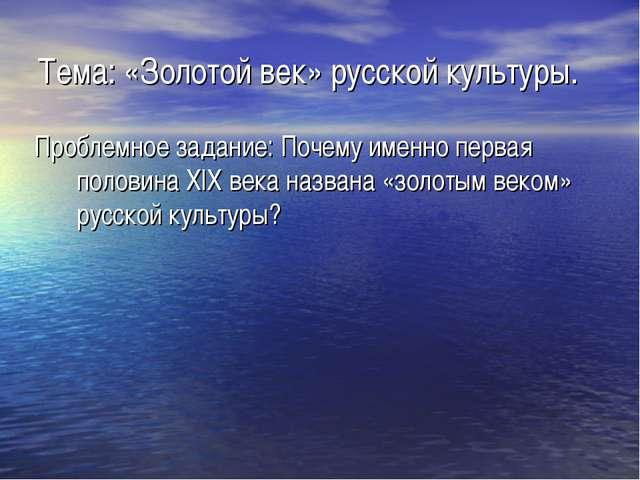 Тема: «Золотой век» русской культуры. Проблемное задание: Почему именно перва...