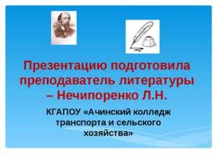 Презентацию подготовила преподаватель литературы – Нечипоренко Л.Н. КГАПОУ «А