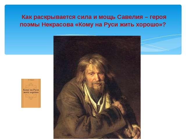 Как раскрывается сила и мощь Савелия – героя поэмы Некрасова «Кому на Руси ж...