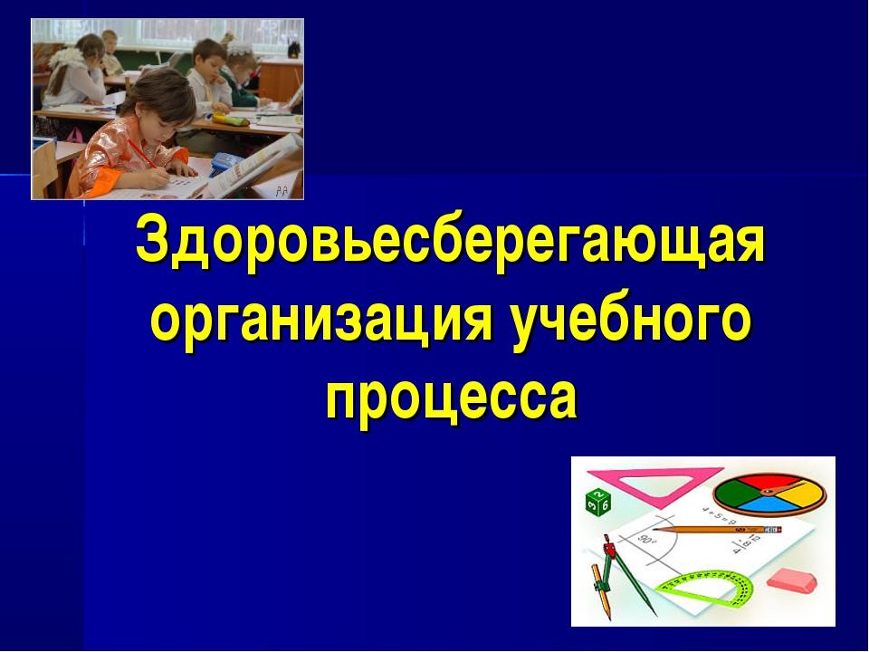 Здоровьесберегающая организация учебного процесса