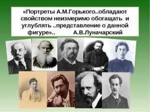 «Портреты А.М.Горького..обладают свойством неизмеримо обогащать и углублять .