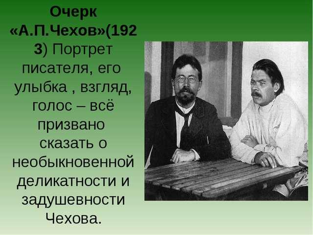Очерк «А.П.Чехов»(1923) Портрет писателя, его улыбка , взгляд, голос – всё пр...