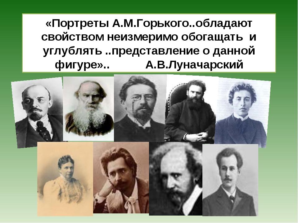 «Портреты А.М.Горького..обладают свойством неизмеримо обогащать и углублять ....