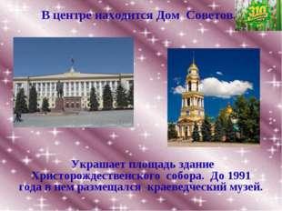 В центре находится Дом Советов. Украшает площадь здание Христорождественского