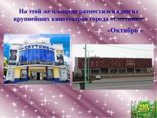 На этой же площади разместился один из крупнейших кинотеатров города «Спутник