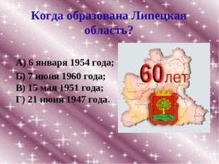 Когда образована Липецкая область? Б) 7 июня 1960 года; В) 15 мая 1951 года;