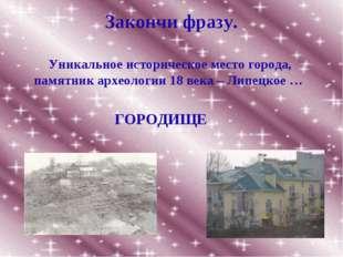 Закончи фразу. Уникальное историческое место города, памятник археологии 18 в