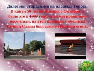Далее мы отправимся на площадь Героев. В канун 50-летия Великого Октября, а б