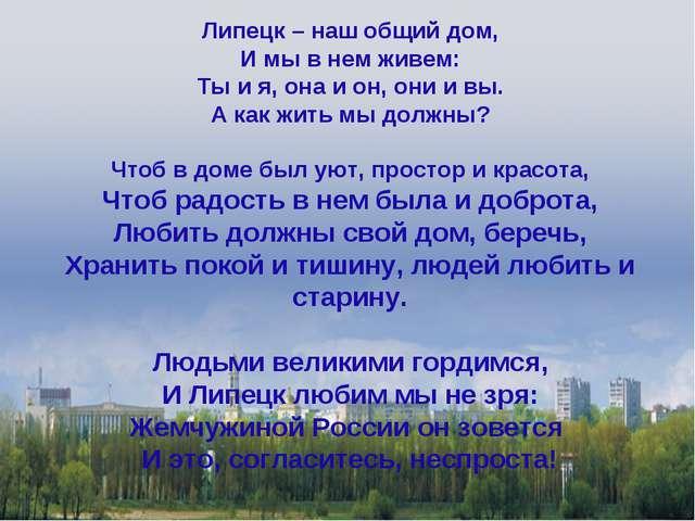 Липецк – наш общий дом, И мы в нем живем: Ты и я, она и он, они и вы. А как ж...