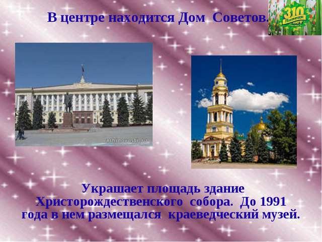 В центре находится Дом Советов. Украшает площадь здание Христорождественского...