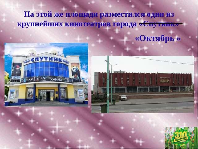На этой же площади разместился один из крупнейших кинотеатров города «Спутник...