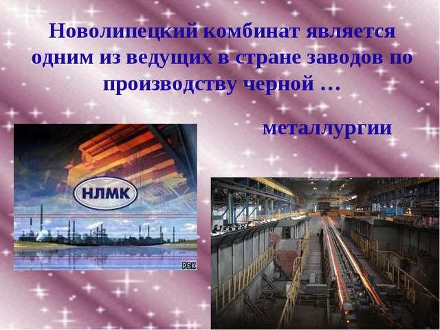 Новолипецкий комбинат является одним из ведущих в стране заводов по производс...