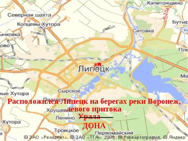 Расположился Липецк на берегах реки Воронеж, левого притока Урала ДОНА