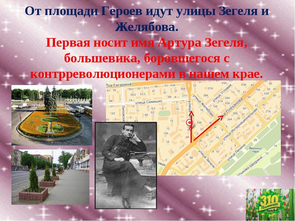 От площади Героев идут улицы Зегеля и Желябова. Первая носит имя Артура Зеге...