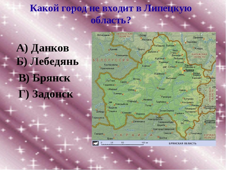 Какой город не входит в Липецкую область? А) Данков Б) Лебедянь В) Брянск Г)...