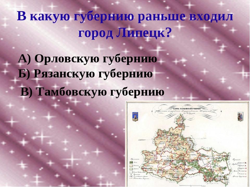 В какую губернию раньше входил город Липецк? А) Орловскую губернию Б) Рязанск...