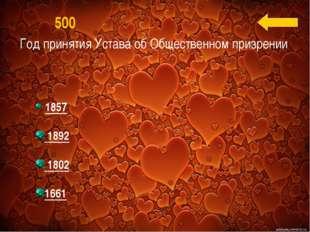 Год принятия Устава об Общественном призрении 500 1857 1892 1802 1661