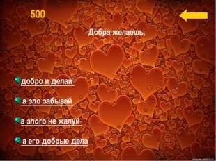добро и делай а зло забывай а злого не жалуй а его добрые дела 500 Добра жел