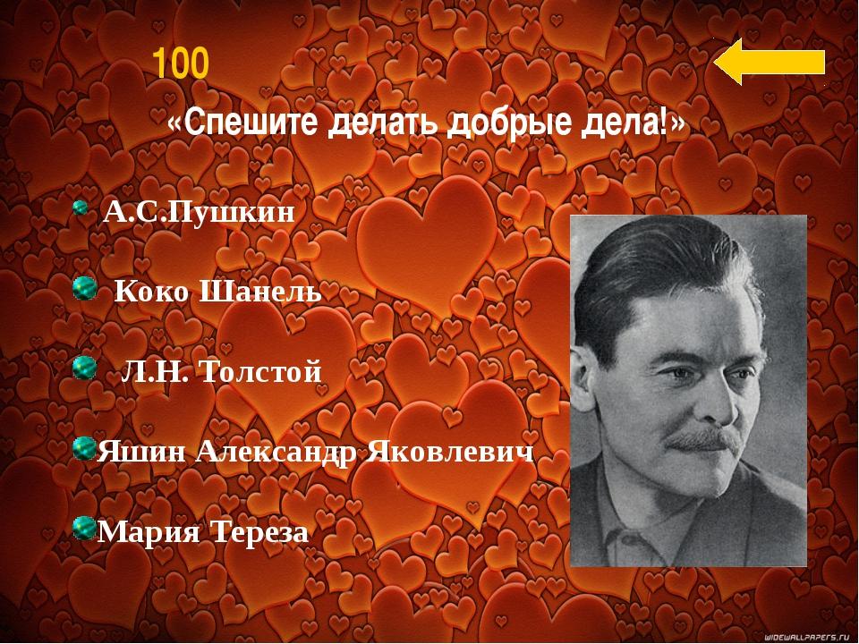 «Спешите делать добрые дела!» 100 А.С.Пушкин Коко Шанель Л.Н. Толстой Яшин Ал...