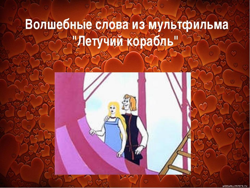 """Волшебные слова из мультфильма """"Летучий корабль"""""""