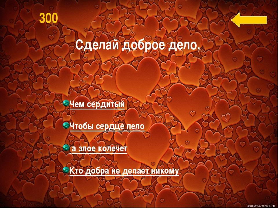 Чем сердитый Чтобы сердце пело а злое колечет Кто добра не делает никому 300...