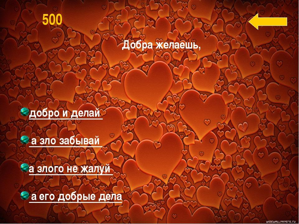 добро и делай а зло забывай а злого не жалуй а его добрые дела 500 Добра жел...