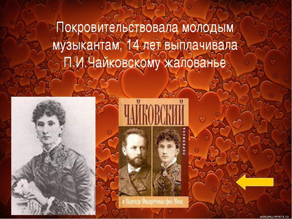 Покровительствовала молодым музыкантам, 14 лет выплачивала П.И.Чайковскому жа...