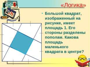 «Логика» Большой квадрат, изображенный на рисунке, имеет площадь 1. Его сторо
