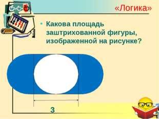 «Логика» Какова площадь заштрихованной фигуры, изображенной на рисунке?