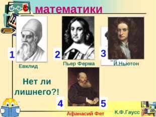 Ученые математики 1 2 3 4 Евклид Пьер Ферма К.Ф.Гаусс Афанасий Фет Нет ли лиш
