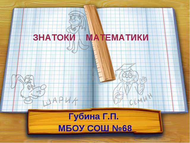 ЗНАТОКИ МАТЕМАТИКИ Губина Г.П. МБОУ СОШ №68