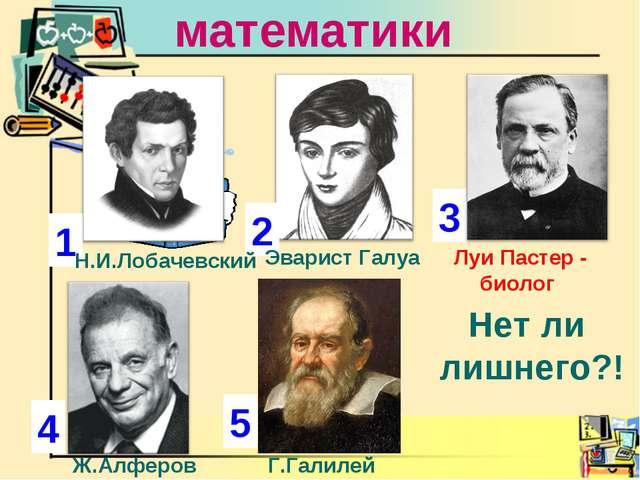 Ученые математики 1 2 3 4 Н.И.Лобачевский Эварист Галуа Луи Пастер - биолог Н...