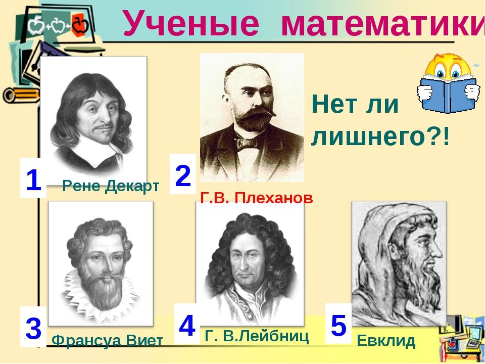Ученые математики 1 2 3 4 Рене Декарт Г. В.Лейбниц Франсуа Виет Г.В. Плеханов...