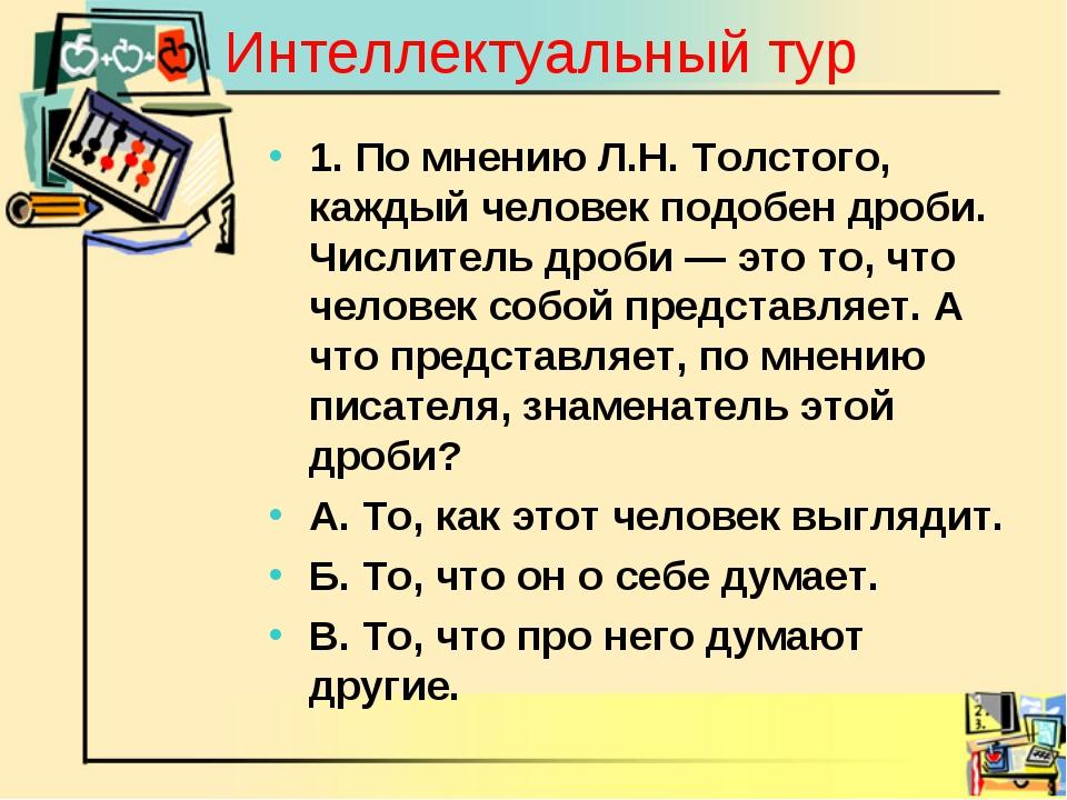 Интеллектуальный тур 1. По мнению Л.Н. Толстого, каждый человек подобен дроби...