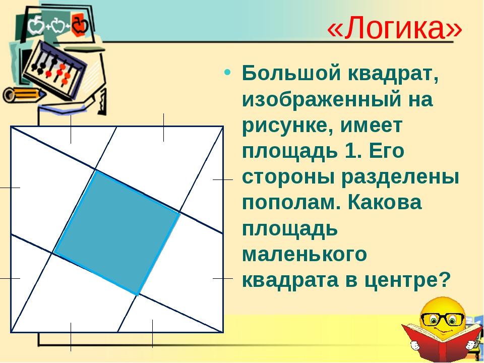 «Логика» Большой квадрат, изображенный на рисунке, имеет площадь 1. Его сторо...