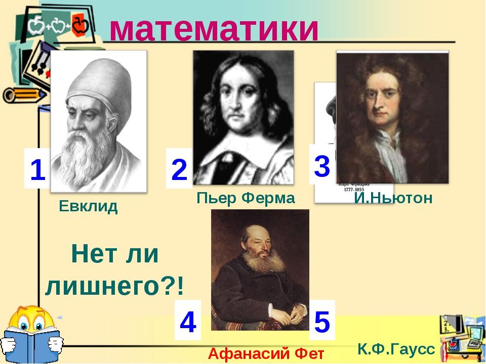 Ученые математики 1 2 3 4 Евклид Пьер Ферма К.Ф.Гаусс Афанасий Фет Нет ли лиш...