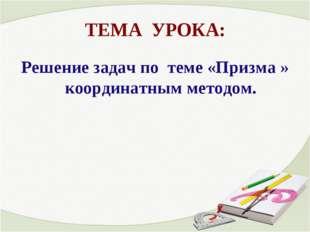 ТЕМА УРОКА: Решение задач по теме «Призма » координатным методом.