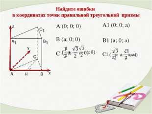 A (0; 0; 0) В (a; 0; 0) С A1 (0; 0; а) В1 (а; 0; а) С1 Найдите ошибки в коорд