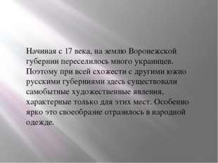 Начиная с 17века, на землю Воронежской губернии переселилось много украинцев