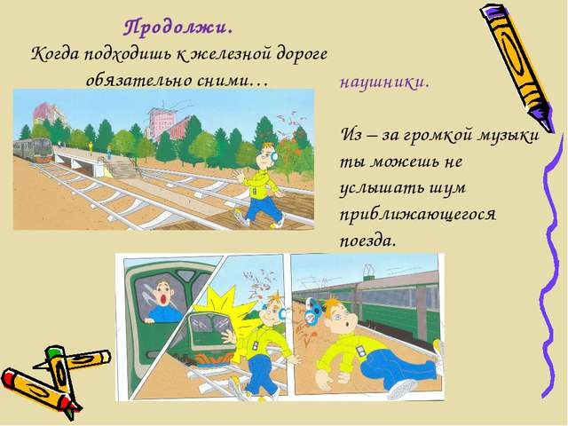 Продолжи. Когда подходишь к железной дороге обязательно сними… наушники. Из –...