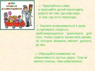 ☺ Приучайтесь сами и приучайте детей переходить дорогу не там, где вам надо,