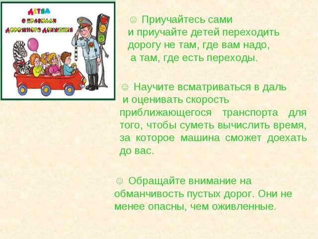 ☺ Приучайтесь сами и приучайте детей переходить дорогу не там, где вам надо,...