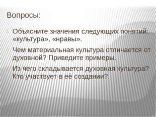 Вопросы: Объясните значения следующих понятий: «культура», «нравы». Чем матер
