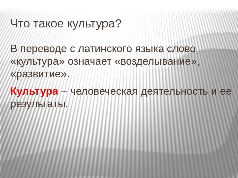 Что такое культура? В переводе с латинского языка слово «культура» означает «...