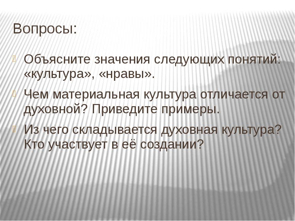 Вопросы: Объясните значения следующих понятий: «культура», «нравы». Чем матер...