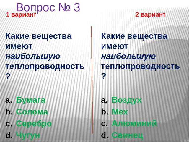 Вопрос № 3 1 вариант 2 вариант Какие вещества имеют наибольшую теплопроводнос...