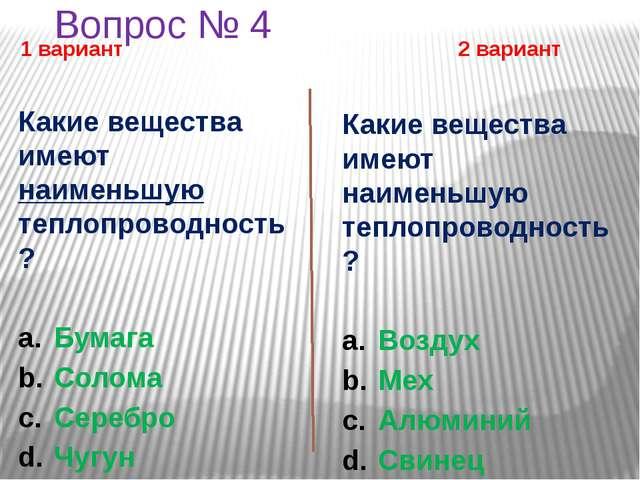 Вопрос № 4 1 вариант 2 вариант Какие вещества имеют наименьшую теплопроводнос...