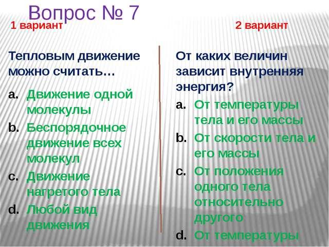 Вопрос № 7 1 вариант 2 вариант Тепловым движение можно считать… Движение одно...