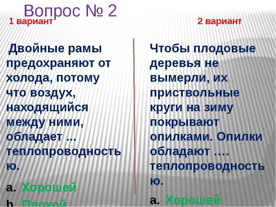Вопрос № 2 1 вариант 2 вариант Двойные рамы предохраняют от холода, потому чт...